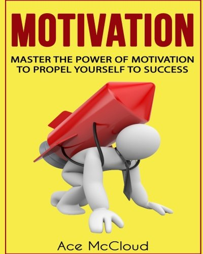 9781537152844: Motivation: Master The Power Of Motivation To Propel Yourself To Success (Powerful Brain Boosting Strategies To Help Increase Your Motivation Levels For Success In Business & In Life)