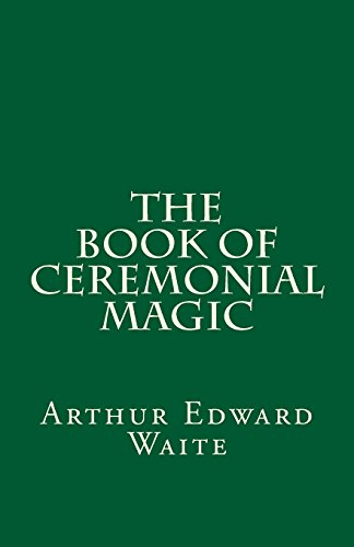 9781537164458: The Book of Ceremonial Magic (A Timeless Classic): By Arthur Edward Waite