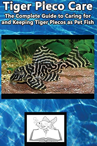 9781537170145: Tiger Pleco Care: The Complete Guide to Caring for and Keeping Tiger Plecos as Pet Fish (Best Fish Care Practices)