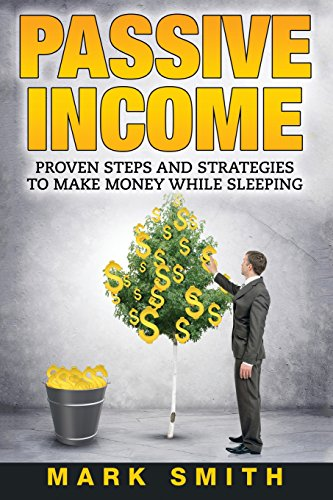 PASSIVE INCOME: Proven Steps And Strategies to: Smith, Mark