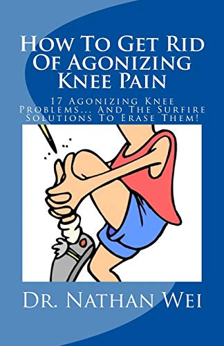 9781537182391: How To Get Rid Of Agonizing Knee Pain: 17 Agonizing Knee Problems... And The Surfire Solutions To Erase Them!