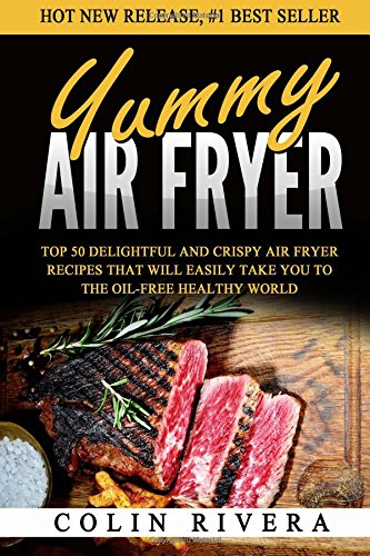 Yummy Air Fryer: Top 50 Delightful And Crispy Air Fryer Recipes That Will Easily: Mr Colin Rivera