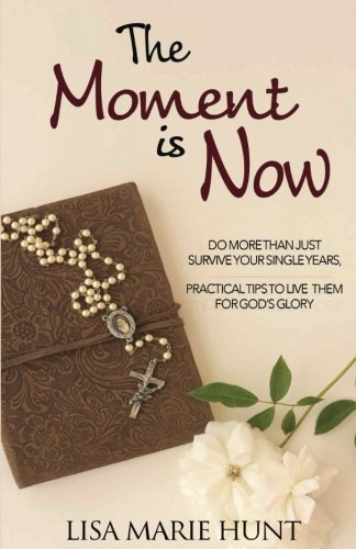 9781537200767: The Moment is Now: Do More Than Just Survive Your Single Years, Practical Tips to Live Them for God's Glory