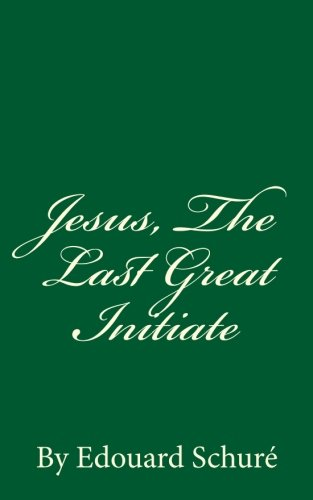 Jesus, the Last Great Initiate: By Edouard: Schure, Edouard