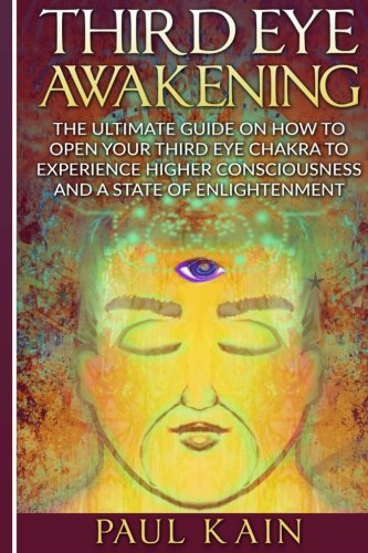 Third Eye Awakening: The Ultimate Guide on: Paul Kain