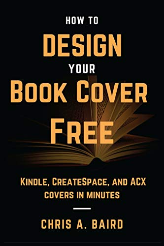 How to Design Your Book Cover Free: Make your Kindle, CreateSpace, and ACX covers in minutes: Chris...
