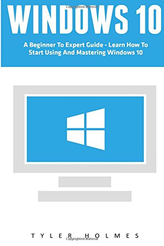 9781537229607: Windows 10: A Beginner To Expert Guide - Learn How To Start Using And Mastering Windows 10 (Tips And Tricks, User Guide, Windows For Beginners)