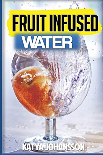 9781537231549: Fruit Infused Water: 35 Fruit Infused Water Recipes That Are Better Than Soda!