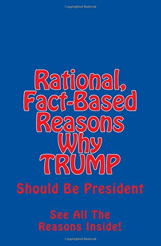 9781537274041: Rational, Fact-Based Reasons Why Trump Should Be President: See All The Reasons Inside!