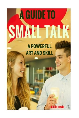 9781537282398: A Guide to Small Talk: A Powerful Art and Skill: How to Master Small Talk & Talk to Anyone Effortlessly (Strike Up Conversations with Confidence. Create Rapport with Small Talk)