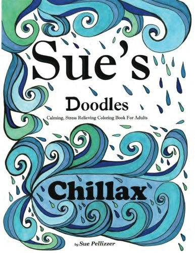 Sue's Doodles .CHILLAX: Calming, Stress reducing Coloring Book for Adults: Sue E Pellizzer