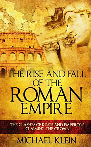 9781537306384: The Rise and Fall of The Roman Empire: The Clashes of Kings and Emperors Claiming The Crown