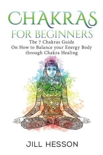 Chakras: Chakras For Beginners: The 7 Chakras Guide On How to Balance your Energ