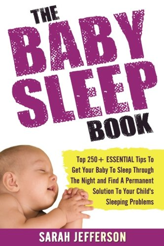9781537342702: The Baby Sleep Book: Top 250+ ESSENTIAL Tips To Get Your Baby To Sleep Through The Night And Find A Solution To Your Child's Sleeping Problems (including sleep training and co-sleeping)