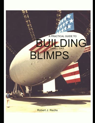 A Practical Guide to Building Small Gas Blimps: Robert J. Rechs