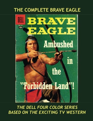 9781537379784: The Complete Brave Eagle: The Full Dell Four-Color Series --- Based on the Popular TV Western -- All Stories -- No Ads