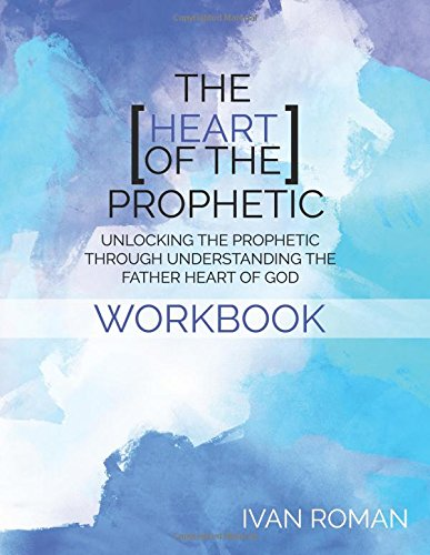 9781537420691: The Heart of the Prophetic Workbook & Study Guide: Unlocking the Prophetic Through Understanding The Father Heart of God