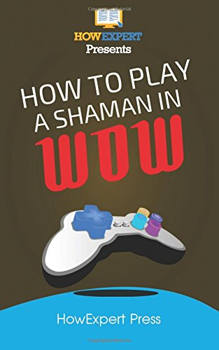 9781537425689: How To Play a Shaman In WoW: Your Step-By-Step Guide To Playing Shamans In WoW