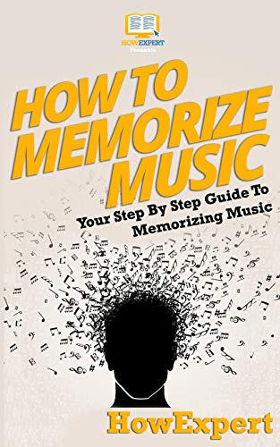 How to Memorize Music: Your Step-By-Step Guide: Howexpert Press