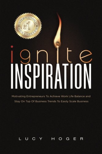 9781537445953: Ignite Inspiration: Motivating Entrepreneurs To Achieve Work Life Balance and Stay On Top Of Business Trends To Easily Scale Business