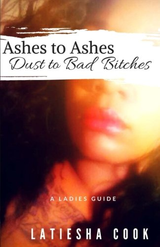 9781537455822: Ashes to Ashes, Dust to Bad Bitches: A Ladies Guide