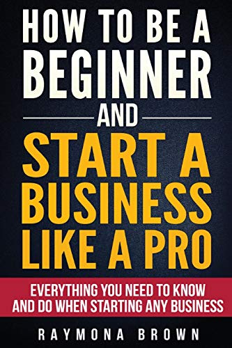 9781537472478: How to be a Beginner and Start a Business Like a Pro: All You Need to Know and do Before Starting any Business
