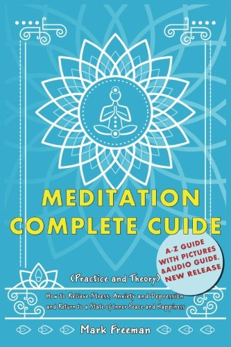 Meditation Complete Guide: How to Relieve Stress, Anxiety and Depression and Return to a State of ...