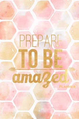 9781537489636: Planner: Prepare To Be Amazed Weekly Planner, School Organizer, 6x9in 52 week format (Motivational Quotes) (Volume 18)