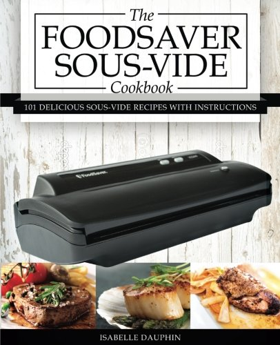 9781537493534: The Foodsaver Sous Vide Cookbook: 101 Delicious Recipes With Instructions For Perfect Low-Temperature Immersion Cooking! (Sous-Vide Immersion Gourmet Cookbooks) (Volume 1)