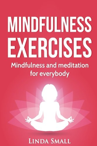 Mindfulness exercises: A step-by-step guide to mindfulness and meditaiton: Small, Linda
