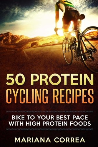 9781537544090: 50 PROTEIN CYCLING Recipes: BIKE TO YOUR BEST PACE With HIGH PROTEIN FOODS