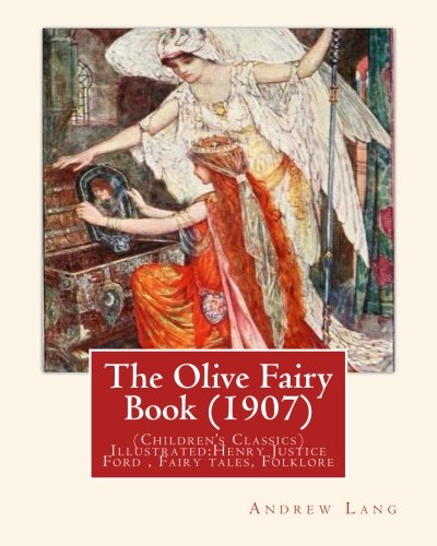9781537546049: The Olive Fairy Book (1907) by:Andrew Lang, illustrated By:H. J. Ford: (Children's Classics) Illustrated:Henry Justice Ford (1860–1941) was a prolific to the late 1920s. Fairy tales, Folklore
