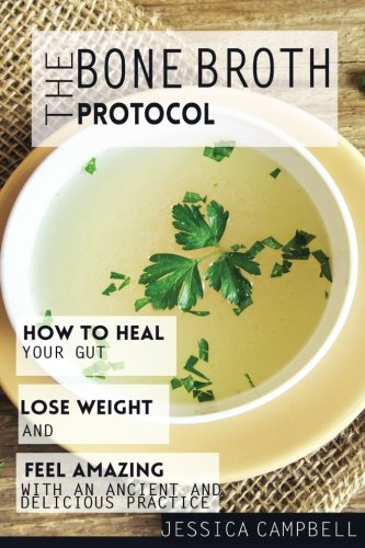 9781537556161: The Bone Broth Protocol: How to Heal Your Gut, Lose Weight and Feel Amazing with an Ancient and Delicious Practice (Healthy Body, Healthy Mind)