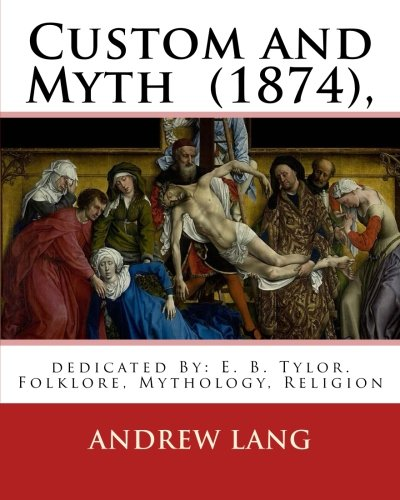 9781537564814: Custom and Myth (1874), By: Andrew Lang, dedicated By: E. B. Tylor: Sir Edward Burnett Tylor (2 October 1832 – 2 January 1917) was an English ... anthropology.Folklore, Mythology, Religion