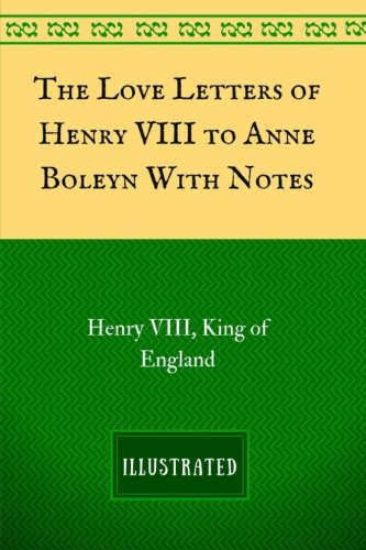 9781537565675: The Love Letters of Henry VIII to Anne Boleyn With Notes: By Henry VIII - Illustrated