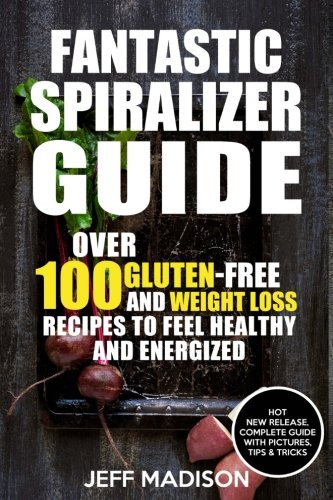 9781537569574: Fantastic Spiralizer Guide: Over 100 Gluten-Free and Weight Loss Recipes To Feel Healthy and Energized