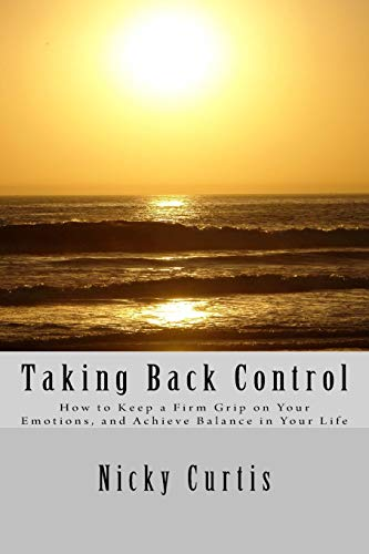9781537570341: Taking Back Control: How to Keep a Firm Grip On Your Emotions & Achieve Balance in Your Life