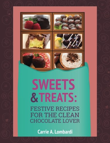 Sweets & Treats: Festive Recipes for the Clean Chocolate Lover: Carrie A Lombardi