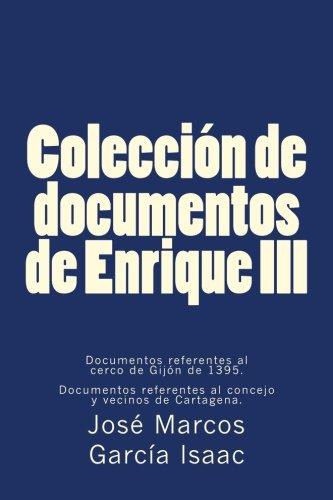9781537577906: Colección de documentos de Enrique III: Documentos referentes al cerco de Gijón de 1395. Documentos referentes al concejo y vecinos de Cartagena. (Spanish Edition)