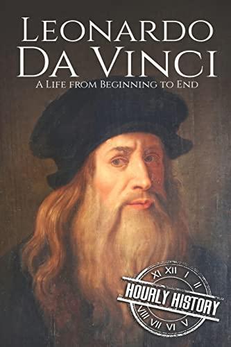 Leonardo da Vinci: A Life From Beginning: History, Hourly