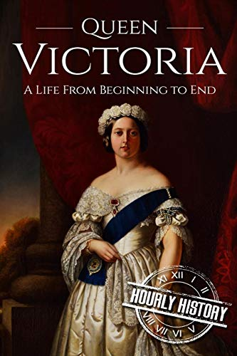 Queen Victoria: A Life From Beginning to: History, Hourly