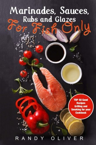 9781537604275: Marinades, Sauces, Rubs and Glazes for FISH only. TOP 50 good recipes Grilling and Smoking for your Cookbook
