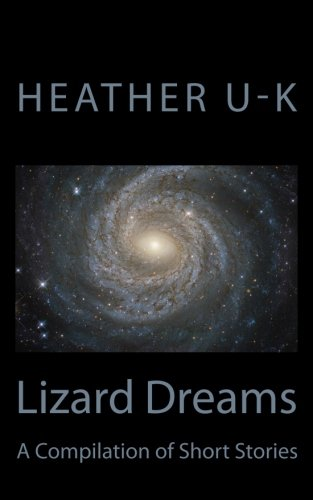 Lizard Dreams: A Compilation of Short Stories: U-K, Heather