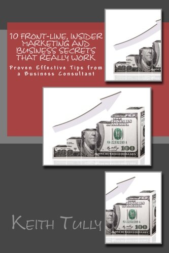 10 Front-Line, Insider Marketing and Business Secrets That Really Work: Proven Effective Tips from ...