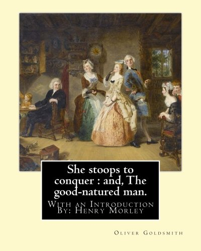 She Stoops to Conquer: And, the Good-Natured: Goldsmith, Oliver