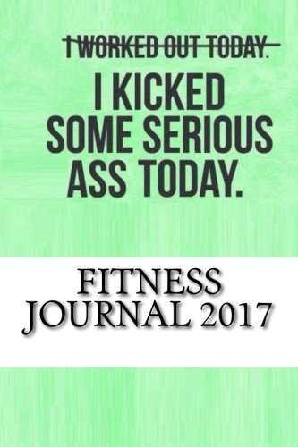 9781537695693: Fitness Journal 2017: Complete Weekly Workout Journal and Food Diary (Best Fitness Journals 2017)