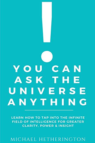 9781537714165: You Can Ask the Universe Anything: Learn How to Tap Into the Infinite Field of Intelligence for Greater Clarity, Power & Insight
