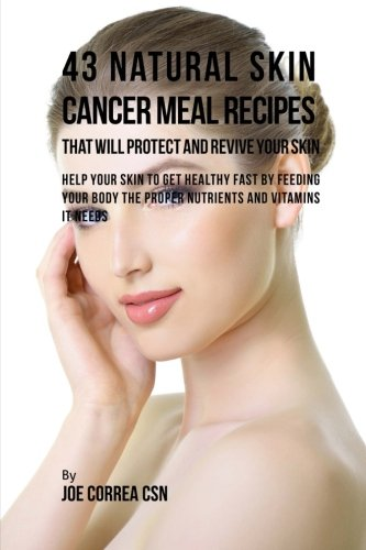 9781537717463: 43 Natural Skin Cancer Meal Recipes That Will Protect and Revive Your Skin: Help Your Skin to Get Healthy Fast by Feeding Your Body the Proper Nutrients and Vitamins It Needs