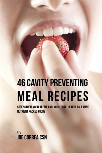 9781537717876: 46 Cavity Preventing Meal Recipes: Strengthen Your Teeth and Your Oral Health by Eating Nutrient Packed Foods