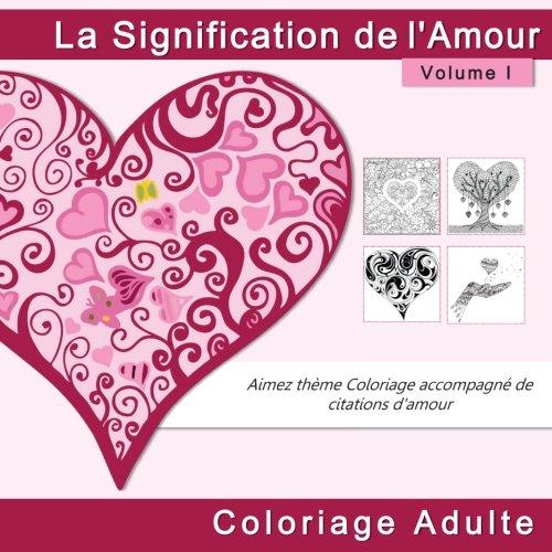 9781537739991: La Signification de l'Amour Coloriage Adulte: Aimez theme Coloriage accompagne de citations d'amour (Livres à Colorier Anti Stress Adultes pour Saint ... Romantiques.) (Volume 1) (French Edition)